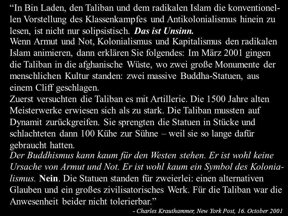 In Bin Laden, den Taliban und dem radikalen Islam die konventionel-len Vorstellung des Klassenkampfes und Antikolonialismus hinein zu lesen, ist nicht nur solipsistisch. Das ist Unsinn.