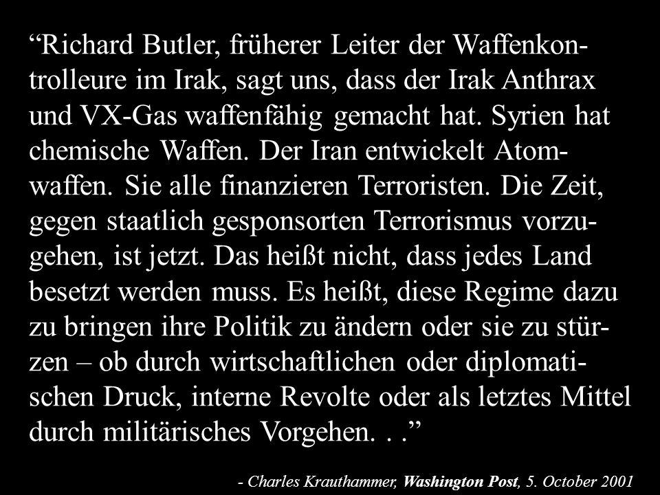 Richard Butler, früherer Leiter der Waffenkon-trolleure im Irak, sagt uns, dass der Irak Anthrax und VX-Gas waffenfähig gemacht hat. Syrien hat chemische Waffen. Der Iran entwickelt Atom-waffen. Sie alle finanzieren Terroristen. Die Zeit, gegen staatlich gesponsorten Terrorismus vorzu-gehen, ist jetzt. Das heißt nicht, dass jedes Land besetzt werden muss. Es heißt, diese Regime dazu zu bringen ihre Politik zu ändern oder sie zu stür-zen – ob durch wirtschaftlichen oder diplomati-schen Druck, interne Revolte oder als letztes Mittel durch militärisches Vorgehen. . .
