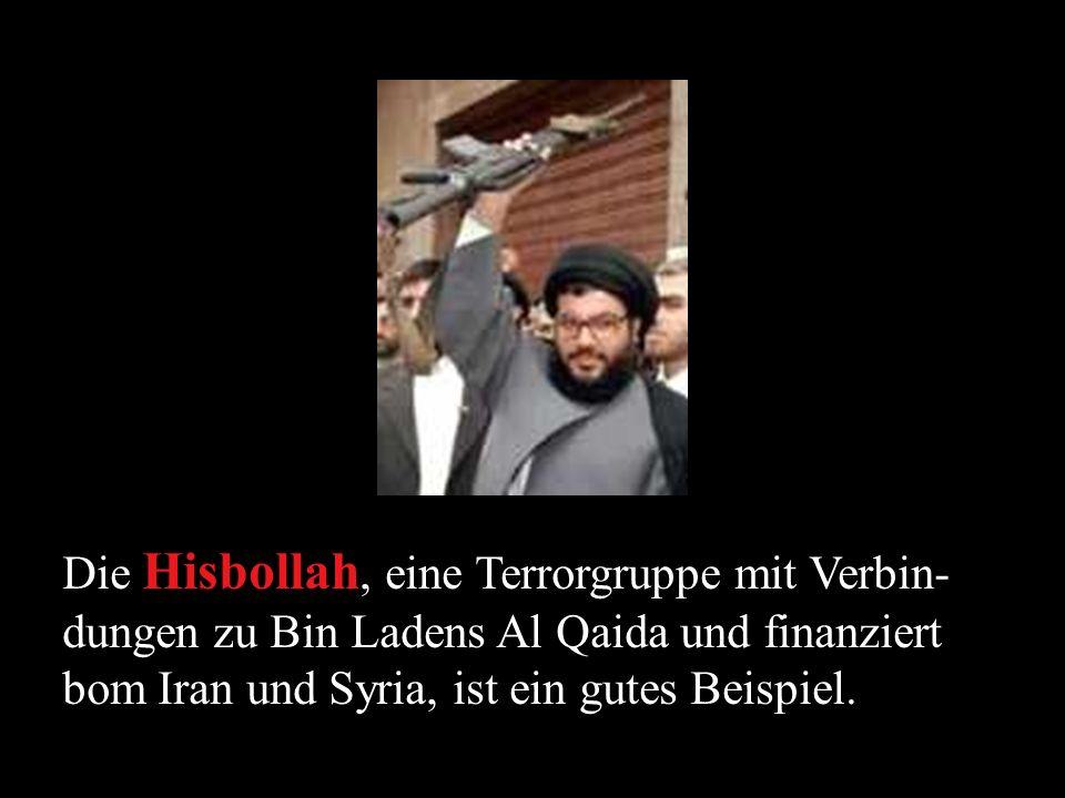 Die Hisbollah, eine Terrorgruppe mit Verbin-dungen zu Bin Ladens Al Qaida und finanziert bom Iran und Syria, ist ein gutes Beispiel.
