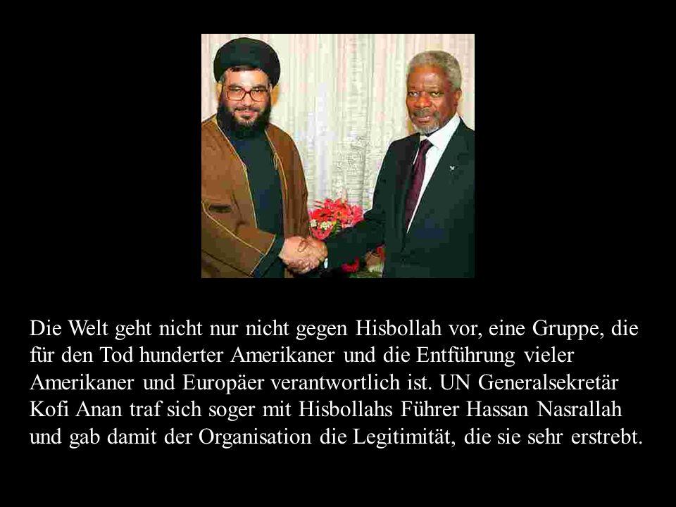 Die Welt geht nicht nur nicht gegen Hisbollah vor, eine Gruppe, die für den Tod hunderter Amerikaner und die Entführung vieler Amerikaner und Europäer verantwortlich ist.