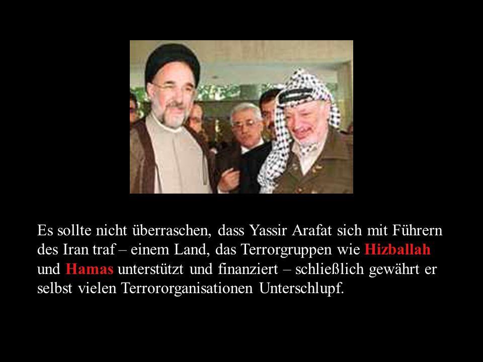 Es sollte nicht überraschen, dass Yassir Arafat sich mit Führern des Iran traf – einem Land, das Terrorgruppen wie Hizballah und Hamas unterstützt und finanziert – schließlich gewährt er selbst vielen Terrororganisationen Unterschlupf.