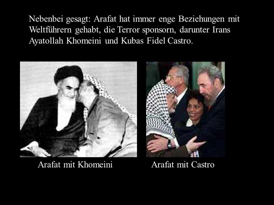 Nebenbei gesagt: Arafat hat immer enge Beziehungen mit Weltführern gehabt, die Terror sponsorn, darunter Irans Ayatollah Khomeini und Kubas Fidel Castro.