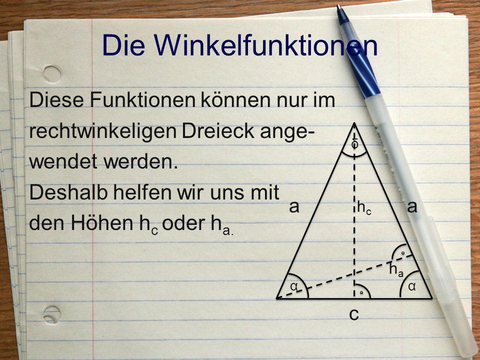 Die Winkelfunktionen Diese Funktionen können nur im rechtwinkeligen Dreieck ange- wendet werden. Deshalb helfen wir uns mit den Höhen hc oder ha.