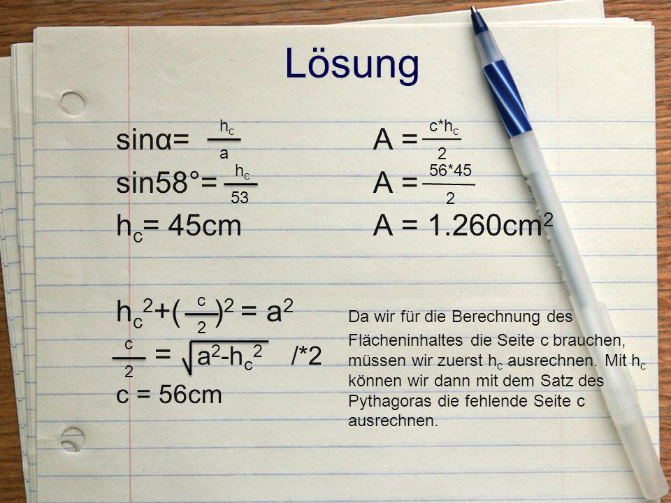 Lösung sinα= sin58°= hc= 45cm hc2+( )2 = a2 = a2-hc2 /*2 A =