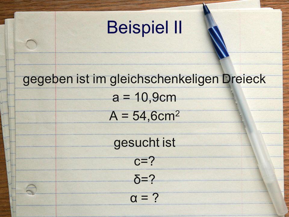 Beispiel II gegeben ist im gleichschenkeligen Dreieck a = 10,9cm A = 54,6cm2 gesucht ist c=.