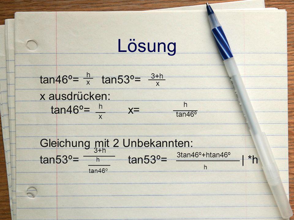 Lösung h. tan46º= tan53º= x ausdrücken: tan46º= x= Gleichung mit 2 Unbekannten: tan53º= tan53º= | *h