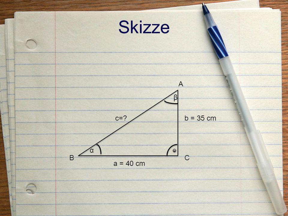 Skizze A β c= b = 35 cm α B C a = 40 cm