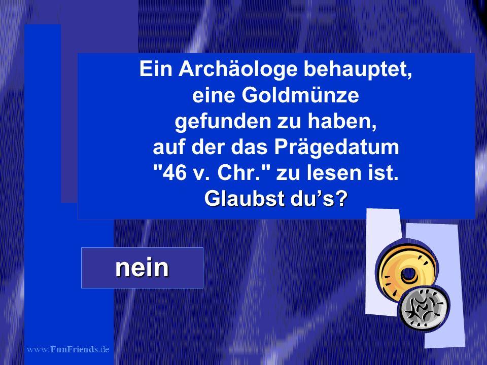Ein Archäologe behauptet, eine Goldmünze gefunden zu haben, auf der das Prägedatum 46 v. Chr. zu lesen ist. Glaubst du's
