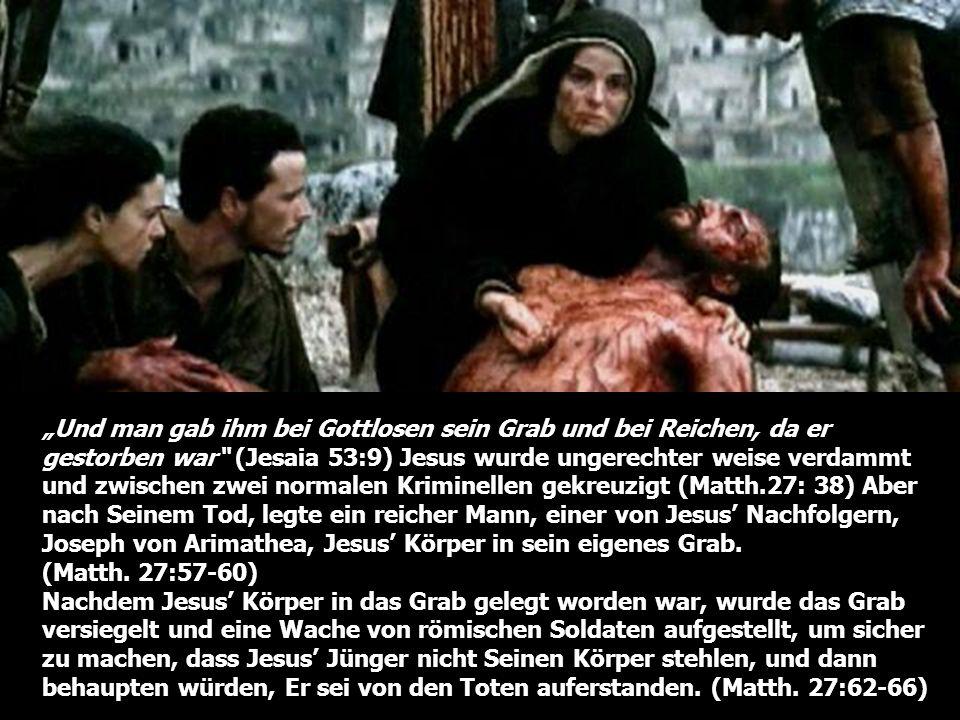 """""""Und man gab ihm bei Gottlosen sein Grab und bei Reichen, da er gestorben war (Jesaia 53:9) Jesus wurde ungerechter weise verdammt und zwischen zwei normalen Kriminellen gekreuzigt (Matth.27: 38) Aber nach Seinem Tod, legte ein reicher Mann, einer von Jesus' Nachfolgern, Joseph von Arimathea, Jesus' Körper in sein eigenes Grab. (Matth. 27:57-60)"""