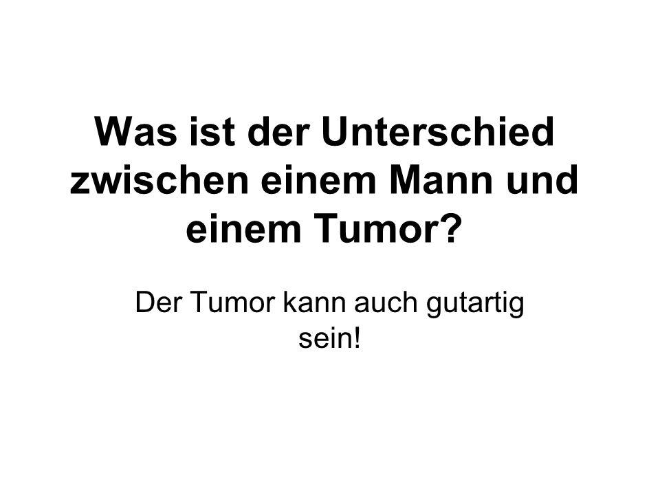 Was ist der Unterschied zwischen einem Mann und einem Tumor