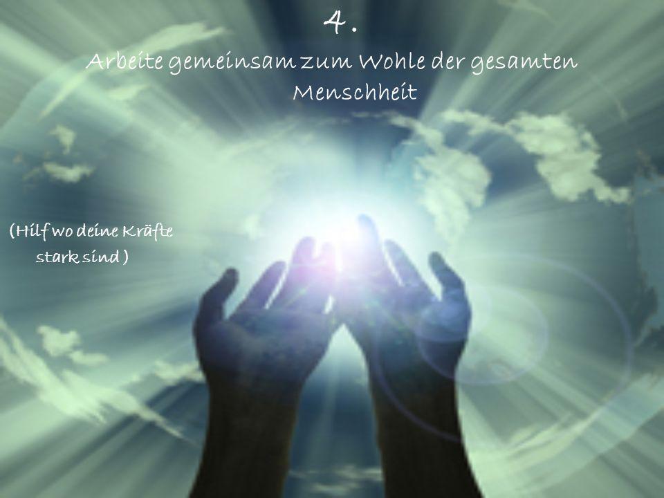 4. Arbeite gemeinsam zum Wohle der gesamten Menschheit