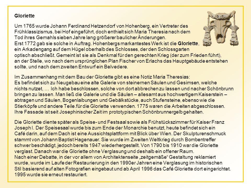 Gloriette Um 1765 wurde Johann Ferdinand Hetzendorf von Hohenberg, ein Vertreter des Frühklassizismus, bei Hof eingeführt, doch enthielt sich Maria Theresia nach dem Tod ihres Gemahls sieben Jahre lang größerer baulicher Änderungen.