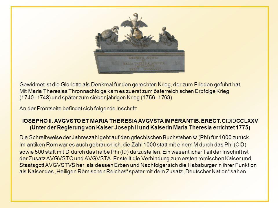 """Gewidmet ist die Gloriette als Denkmal für den gerechten Krieg, der zum Frieden geführt hat. Mit Maria Theresias Thronnachfolge kam es zuerst zum österreichischen Erbfolge Krieg (1740–1748) und später zum siebenjährigen Krieg (1756–1763). An der Frontseite befindet sich folgende Inschrift: Die Schreibweise der Jahreszahl geht auf den griechischen Buchstaben Φ (Phi) für 1000 zurück. Im antiken Rom war es auch gebräuchlich, die Zahl 1000 statt mit einem M durch das Phi (CIƆ) sowie 500 statt mit D durch das halbe Phi (IƆ) darzustellen. Ein wesentlicher Teil der Inschrift ist der Zusatz AVGVSTO und AVGVSTA. Er stellt die Verbindung zum ersten römischen Kaiser und Staatsgott AVGVSTVS her, als dessen Erben und Nachfolger sich die Habsburger in ihrer Funktion als Kaiser des """"Heiligen Römischen Reiches später mit dem Zusatz """"Deutscher Nation sahen"""