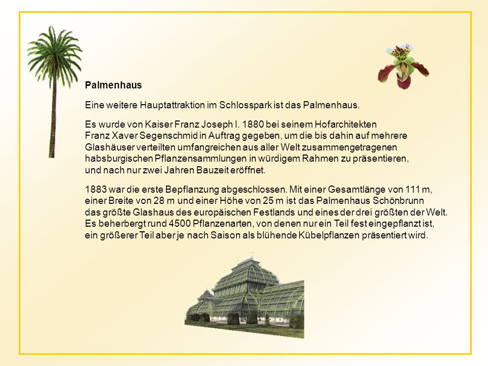 Palmenhaus Eine weitere Hauptattraktion im Schlosspark ist das Palmenhaus. Es wurde von Kaiser Franz Joseph I. 1880 bei seinem Hofarchitekten.