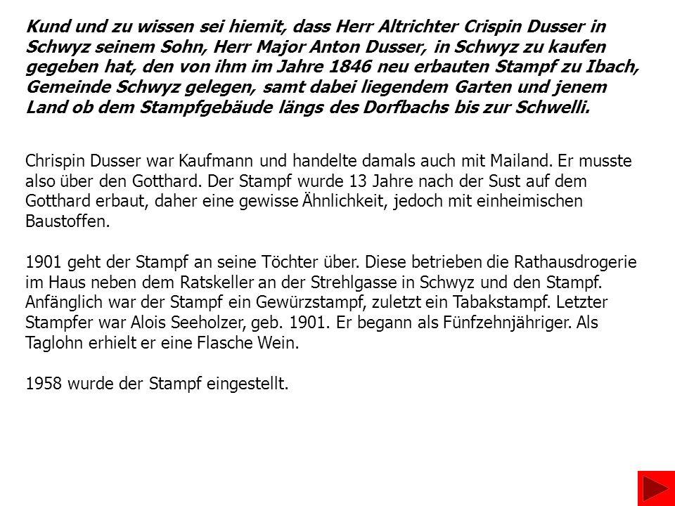 Kund und zu wissen sei hiemit, dass Herr Altrichter Crispin Dusser in Schwyz seinem Sohn, Herr Major Anton Dusser, in Schwyz zu kaufen gegeben hat, den von ihm im Jahre 1846 neu erbauten Stampf zu Ibach, Gemeinde Schwyz gelegen, samt dabei liegendem Garten und jenem Land ob dem Stampfgebäude längs des Dorfbachs bis zur Schwelli.