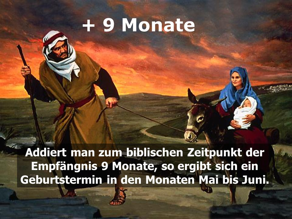 + 9 Monate Addiert man zum biblischen Zeitpunkt der Empfängnis 9 Monate, so ergibt sich ein Geburtstermin in den Monaten Mai bis Juni.