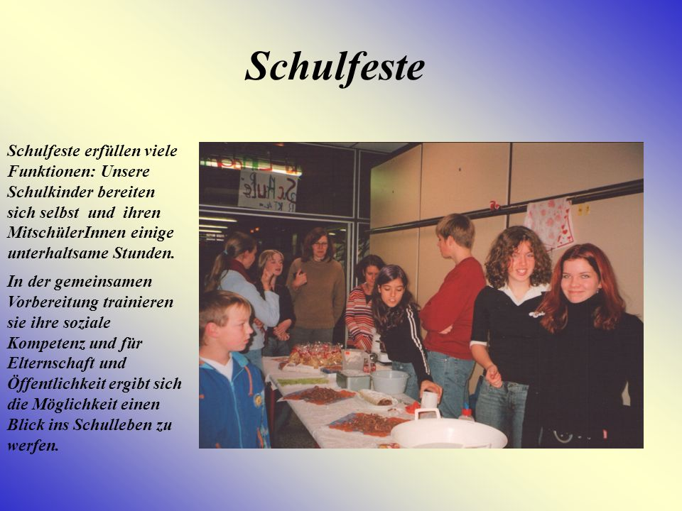 Schulfeste Schulfeste erfüllen viele Funktionen: Unsere Schulkinder bereiten sich selbst und ihren MitschülerInnen einige unterhaltsame Stunden.