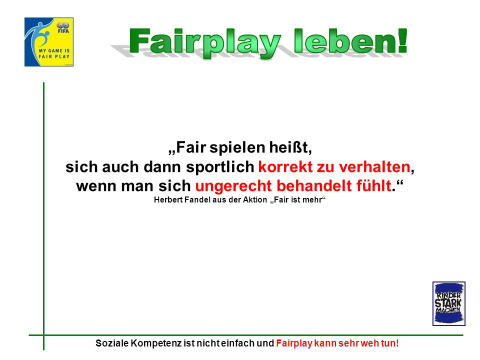 """Fairplay leben! """"Fair spielen heißt, sich auch dann sportlich korrekt zu verhalten, wenn man sich ungerecht behandelt fühlt."""