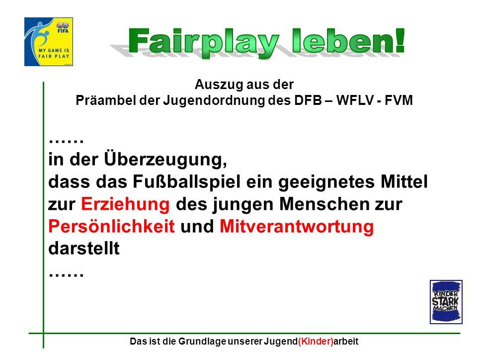 Fairplay leben! Auszug aus der Präambel der Jugendordnung des DFB – WFLV - FVM. ……