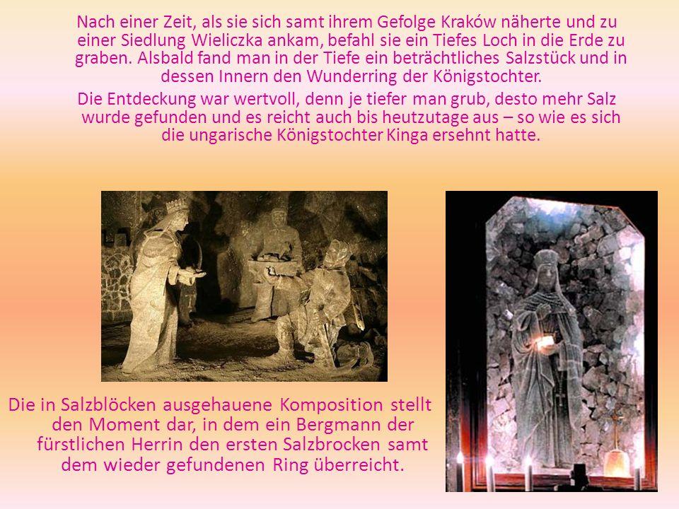 Nach einer Zeit, als sie sich samt ihrem Gefolge Kraków näherte und zu einer Siedlung Wieliczka ankam, befahl sie ein Tiefes Loch in die Erde zu graben. Alsbald fand man in der Tiefe ein beträchtliches Salzstück und in dessen Innern den Wunderring der Königstochter.