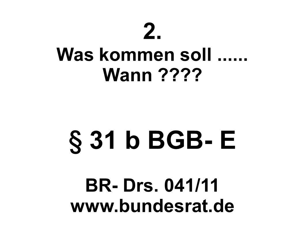 § 31 b BGB- E 2. Was kommen soll ...... Wann BR- Drs. 041/11
