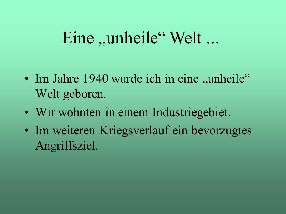 """Eine """"unheile Welt ... Im Jahre 1940 wurde ich in eine """"unheile Welt geboren. Wir wohnten in einem Industriegebiet."""