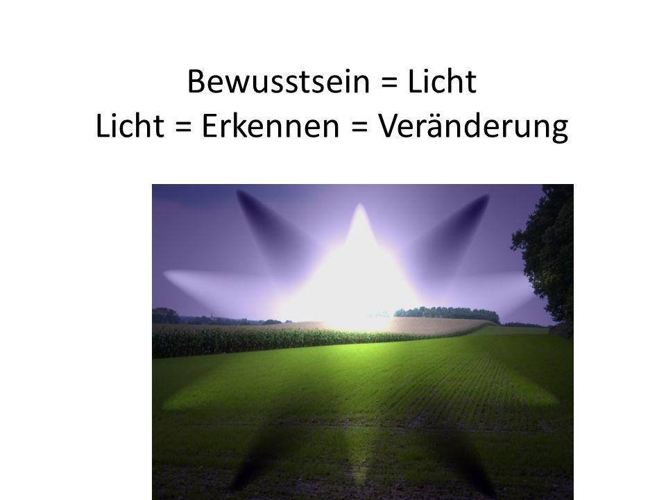Bewusstsein = Licht Licht = Erkennen = Veränderung