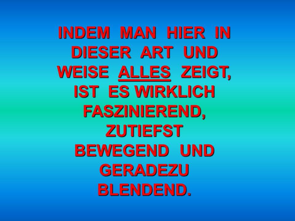 INDEM MAN HIER IN DIESER ART UND WEISE ALLES ZEIGT, IST ES WIRKLICH FASZINIEREND, ZUTIEFST BEWEGEND UND GERADEZU BLENDEND.