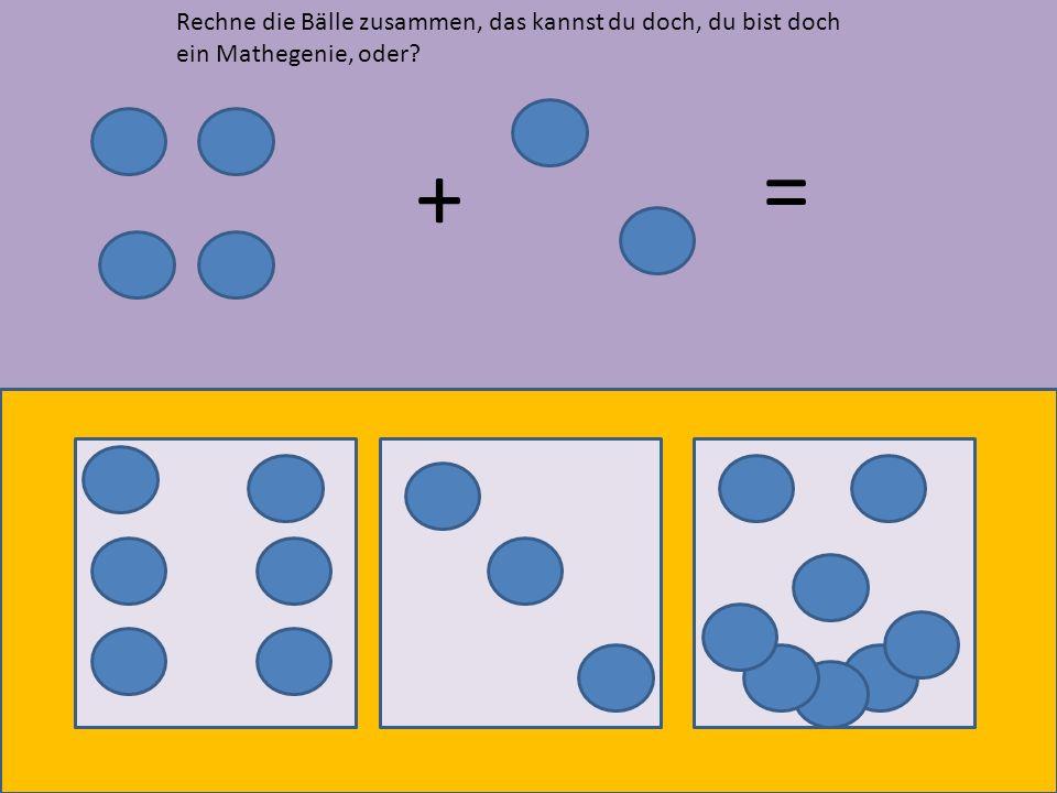 Rechne die Bälle zusammen, das kannst du doch, du bist doch ein Mathegenie, oder
