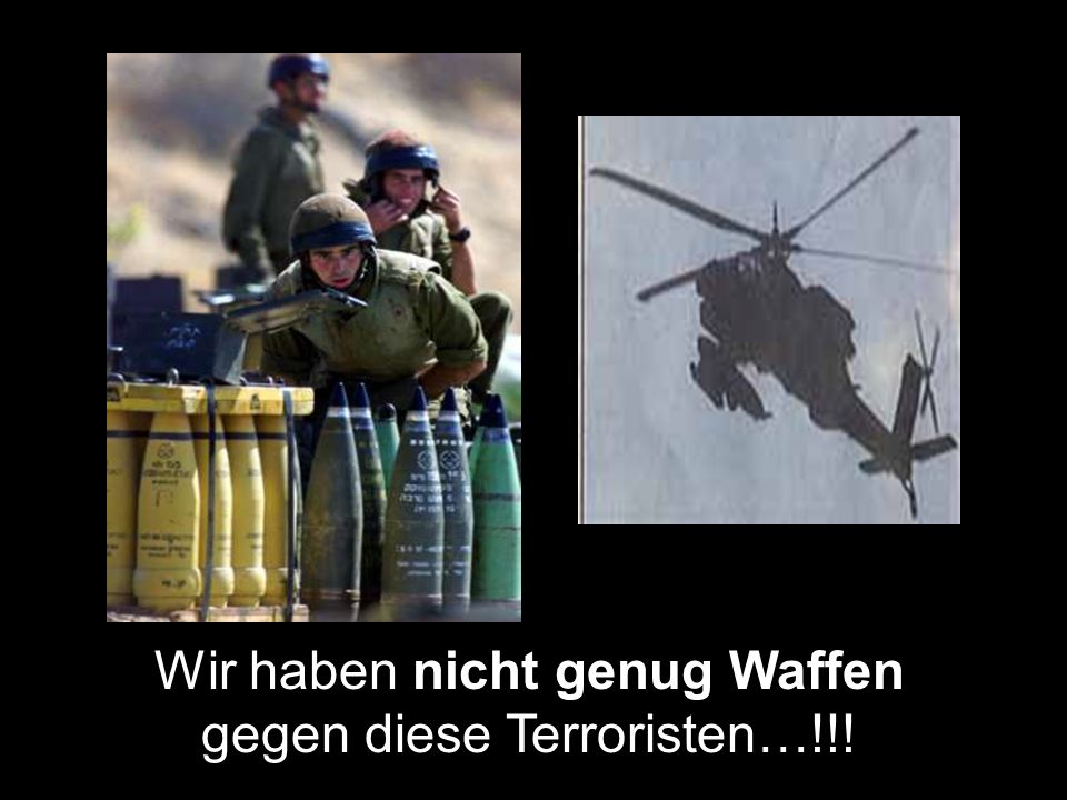 Wir haben nicht genug Waffen gegen diese Terroristen…!!!