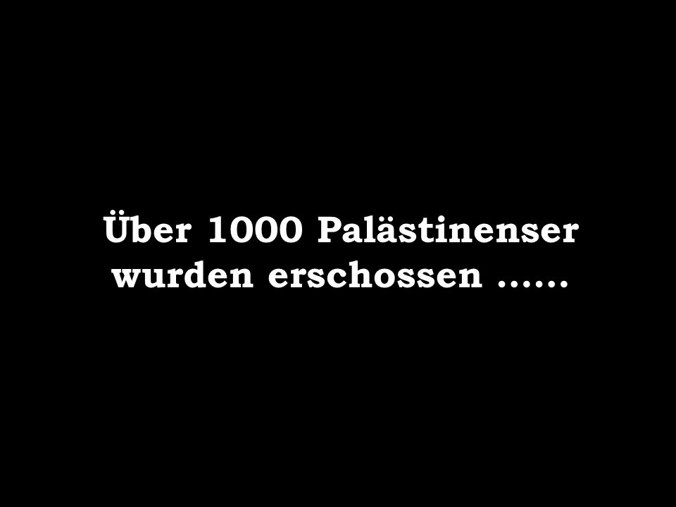 Über 1000 Palästinenser wurden erschossen ……