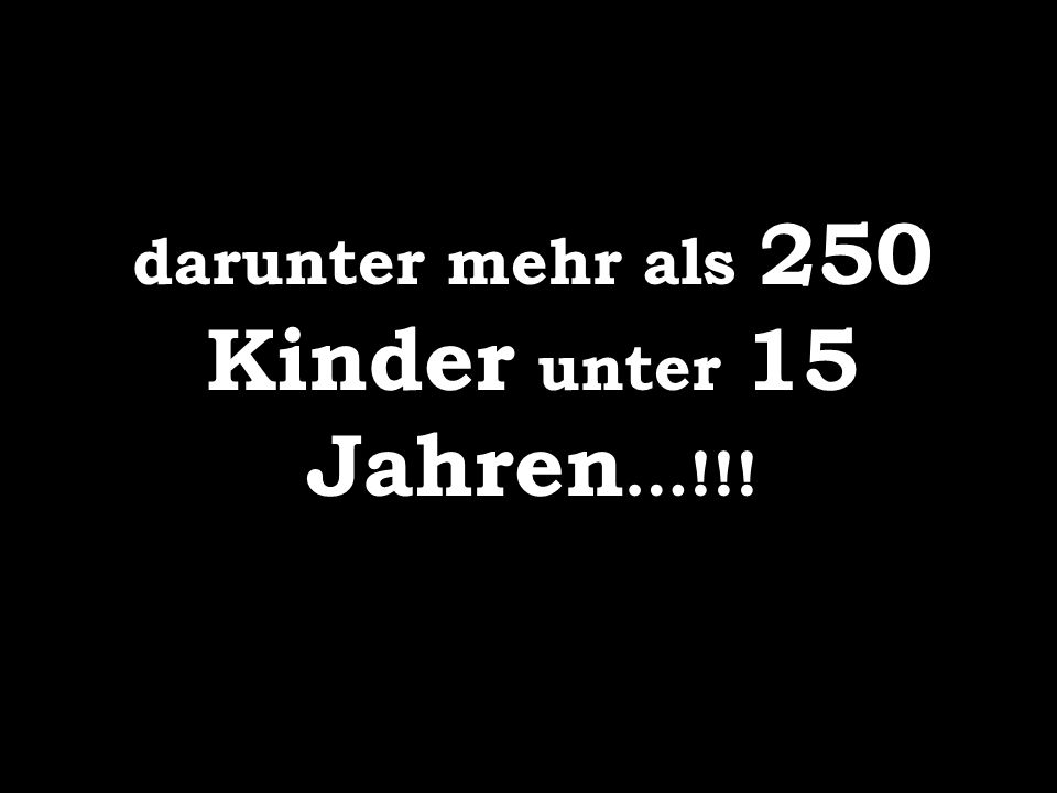 darunter mehr als 250 Kinder unter 15 Jahren…!!!