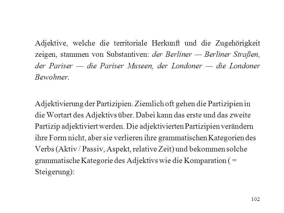 Adjektive, welche die territoriale Herkunft und die Zugehörigkeit zeigen, stammen von Substantiven: der Berliner — Berliner Straßen, der Pariser — die Pariser Museen, der Londoner — die Londoner Bewohner.