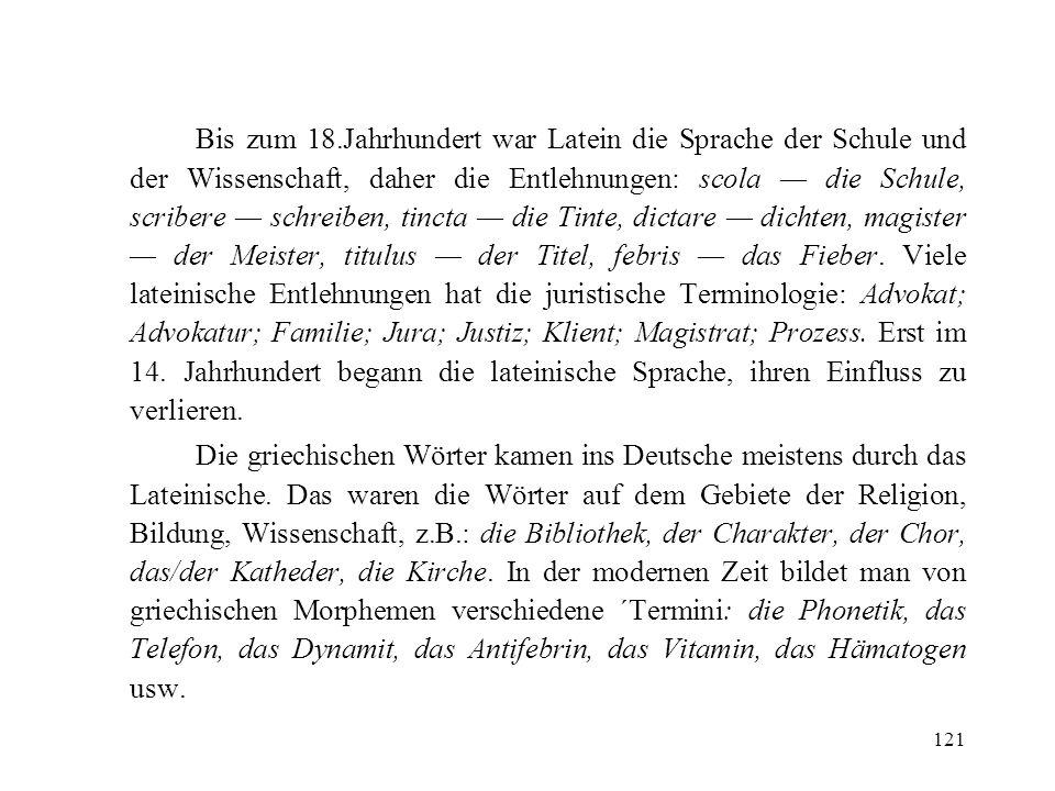 Bis zum 18.Jahrhundert war Latein die Sprache der Schule und der Wissenschaft, daher die Entlehnungen: scola — die Schule, scribere — schreiben, tincta — die Tinte, dictare — dichten, magister — der Meister, titulus — der Titel, febris — das Fieber. Viele lateinische Entlehnungen hat die juristische Terminologie: Advokat; Advokatur; Familie; Jura; Justiz; Klient; Magistrat; Prozess. Erst im 14. Jahrhundert begann die lateinische Sprache, ihren Einfluss zu verlieren.