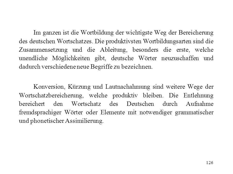 Im ganzen ist die Wortbildung der wichtigste Weg der Bereicherung des deutschen Wortschatzes. Die produktivsten Wortbildungsarten sind die Zusammensetzung und die Ableitung, besonders die erste, welche unendliche Möglichkeiten gibt, deutsche Wörter neuzuschaffen und dadurch verschiedene neue Begriffe zu bezeichnen.