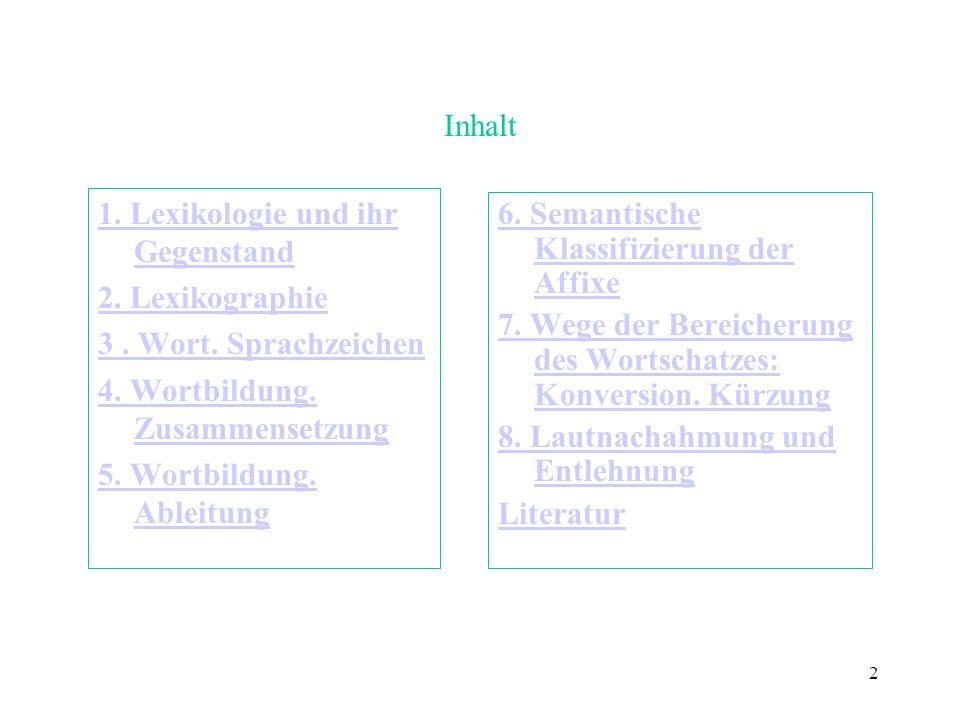 Inhalt 1. Lexikologie und ihr Gegenstand. 2. Lexikographie. 3 . Wort. Sprachzeichen. 4. Wortbildung. Zusammensetzung.