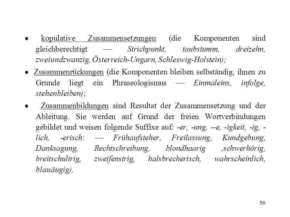 · kopulative Zusammensetzungen (die Komponenten sind gleichberechtigt — Strichpunkt, taubstumm, dreizehn, zweiundzwanzig, Österreich-Ungarn, Schleswig-Holstein);