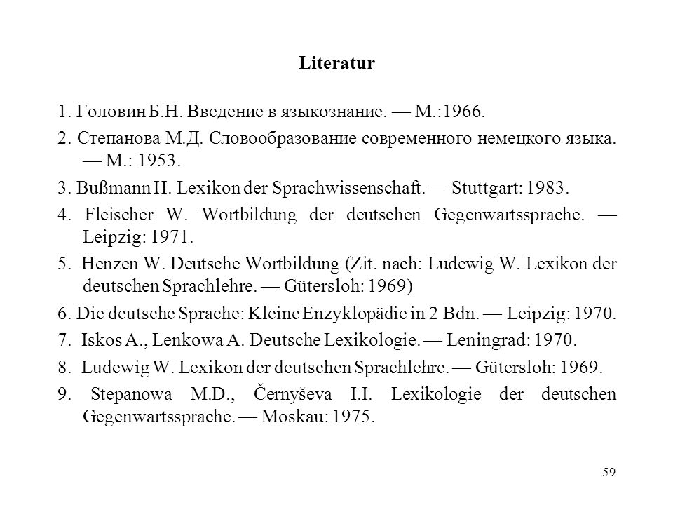 Literatur 1. Головин Б.Н. Введение в языкознание. — М.:1966. 2. Степанова М.Д. Словообразование современного немецкого языка. — М.: 1953.