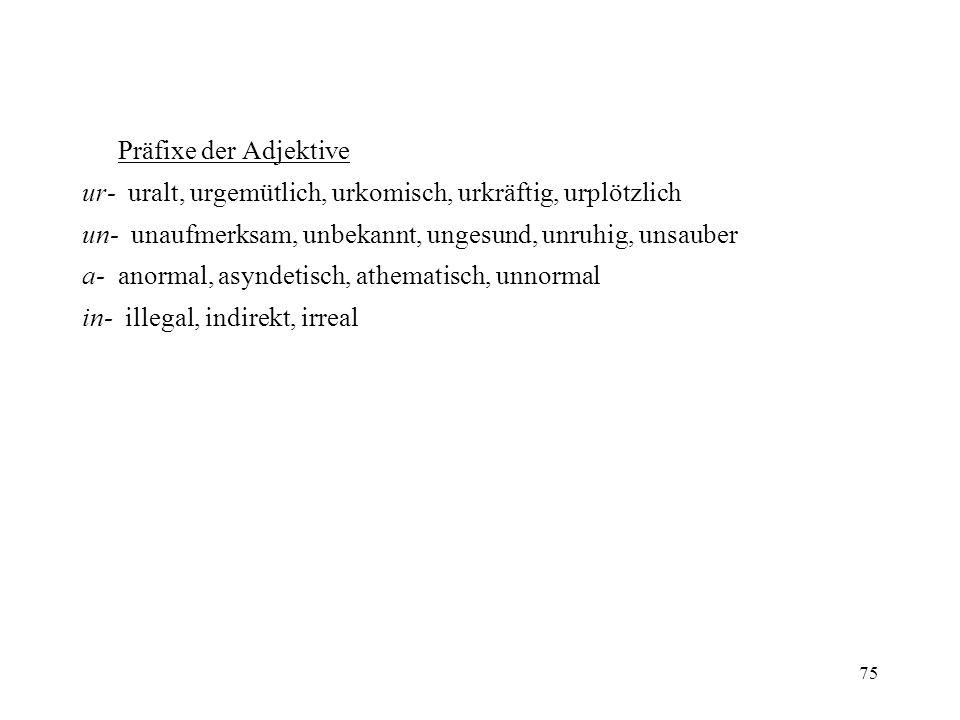 Präfixe der Adjektive ur- uralt, urgemütlich, urkomisch, urkräftig, urplötzlich. un- unaufmerksam, unbekannt, ungesund, unruhig, unsauber.