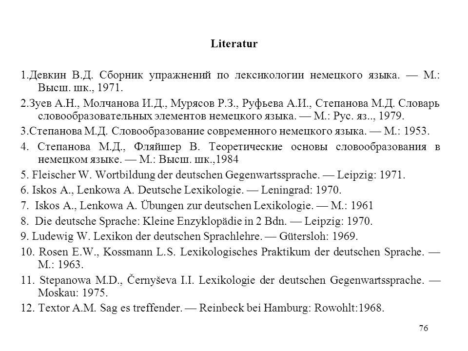 Literatur 1.Девкин В.Д. Сборник упражнений по лексикологии немецкого языка. — М.: Высш. шк., 1971.