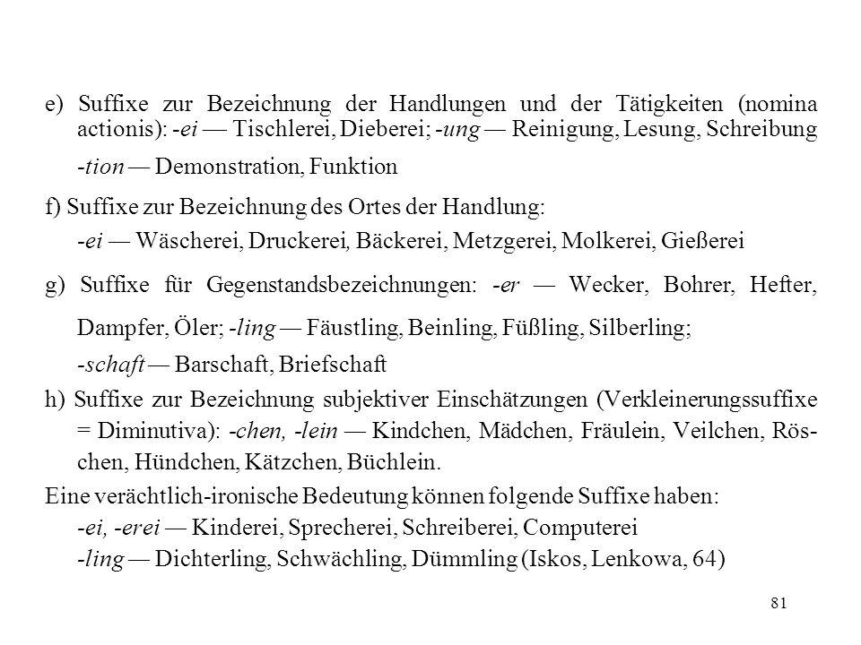 e) Suffixe zur Bezeichnung der Handlungen und der Tätigkeiten (nomina actionis): -ei — Tischlerei, Dieberei; -ung — Reinigung, Lesung, Schreibung