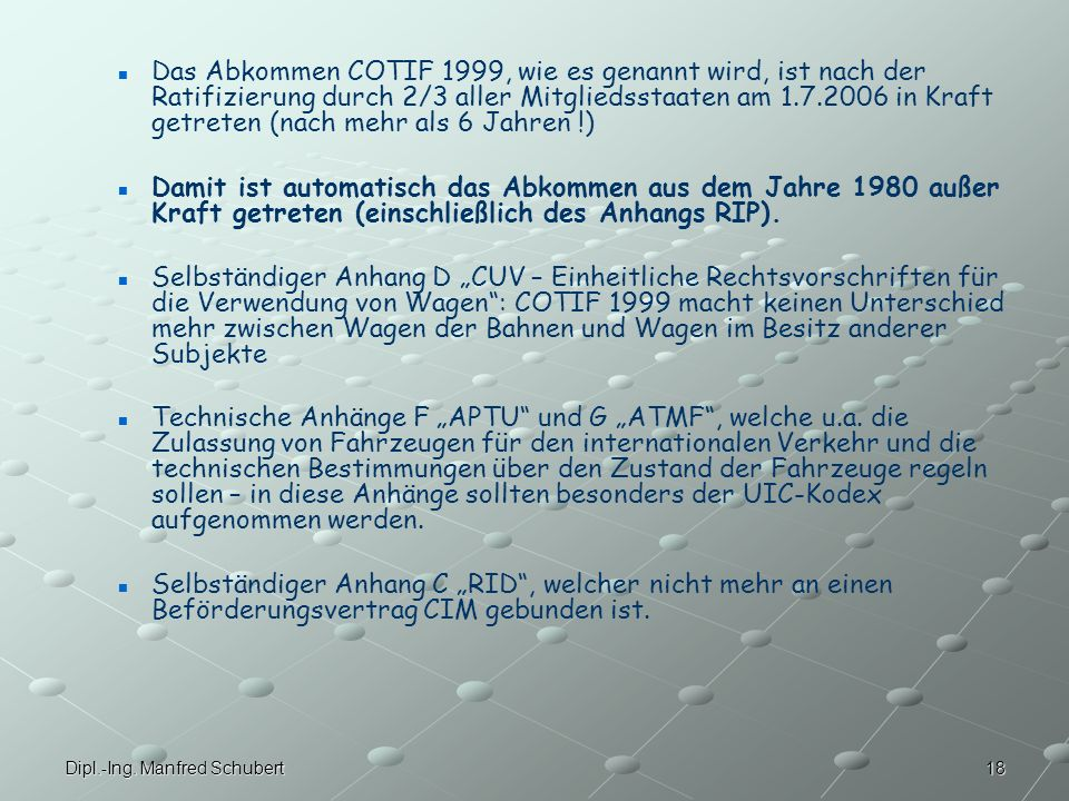 Das Abkommen COTIF 1999, wie es genannt wird, ist nach der Ratifizierung durch 2/3 aller Mitgliedsstaaten am 1.7.2006 in Kraft getreten (nach mehr als 6 Jahren !)