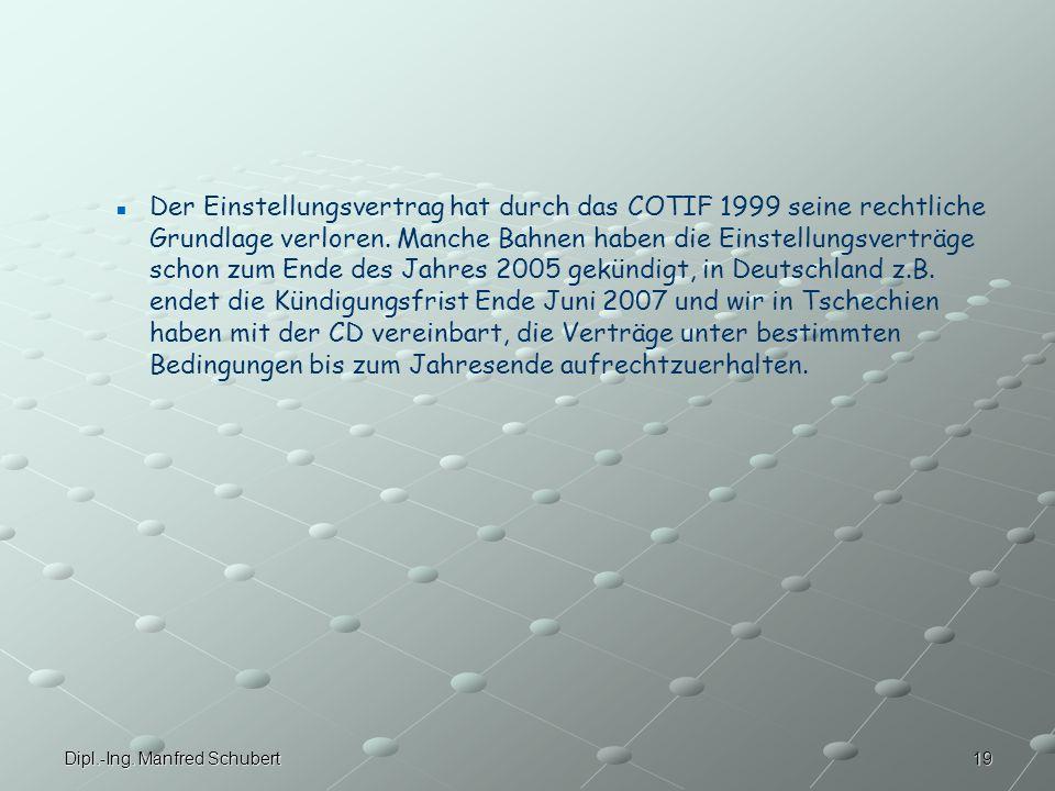 Der Einstellungsvertrag hat durch das COTIF 1999 seine rechtliche Grundlage verloren. Manche Bahnen haben die Einstellungsverträge schon zum Ende des Jahres 2005 gekündigt, in Deutschland z.B. endet die Kündigungsfrist Ende Juni 2007 und wir in Tschechien haben mit der CD vereinbart, die Verträge unter bestimmten Bedingungen bis zum Jahresende aufrechtzuerhalten.