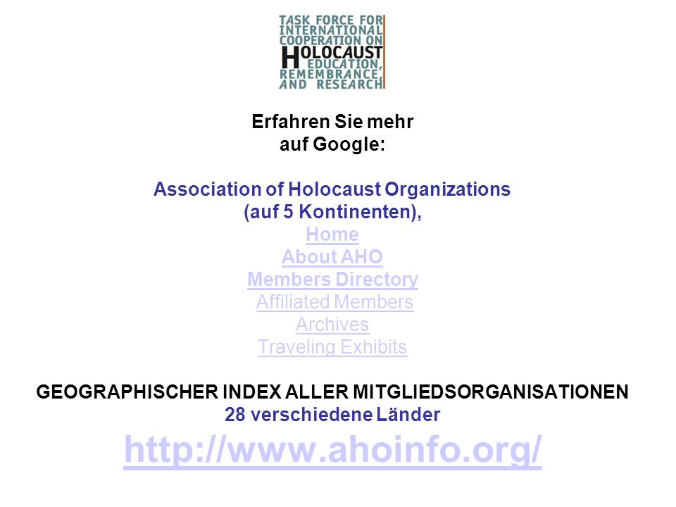 Erfahren Sie mehr auf Google: Association of Holocaust Organizations (auf 5 Kontinenten), Home About AHO Members Directory Affiliated Members Archives Traveling Exhibits GEOGRAPHISCHER INDEX ALLER MITGLIEDSORGANISATIONEN 28 verschiedene Länder http://www.ahoinfo.org/