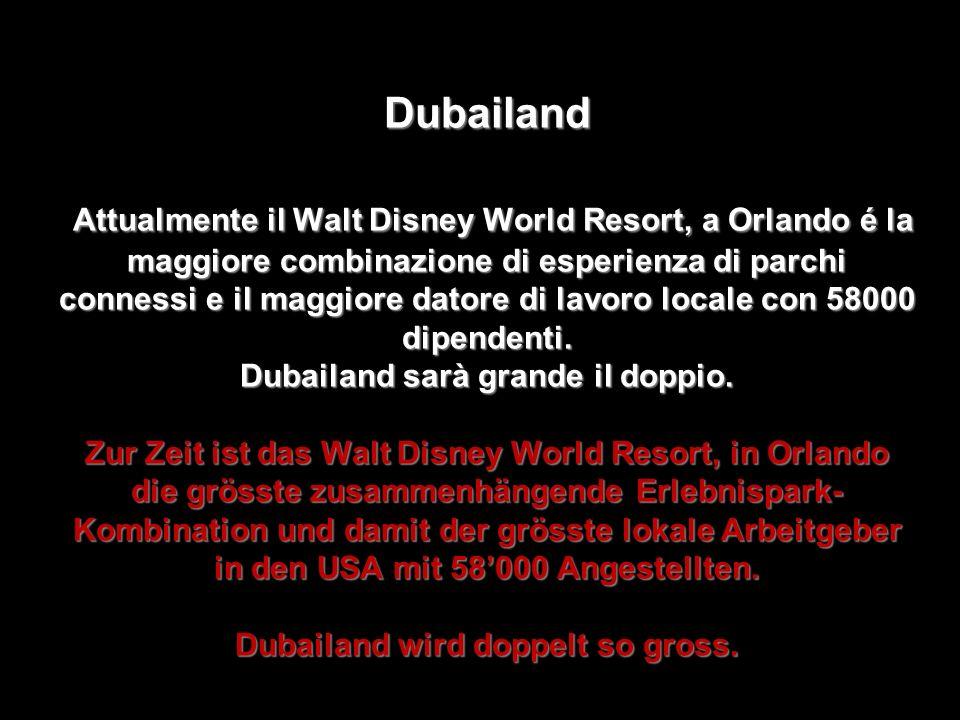 Dubailand Attualmente il Walt Disney World Resort, a Orlando é la maggiore combinazione di esperienza di parchi connessi e il maggiore datore di lavoro locale con 58000 dipendenti.
