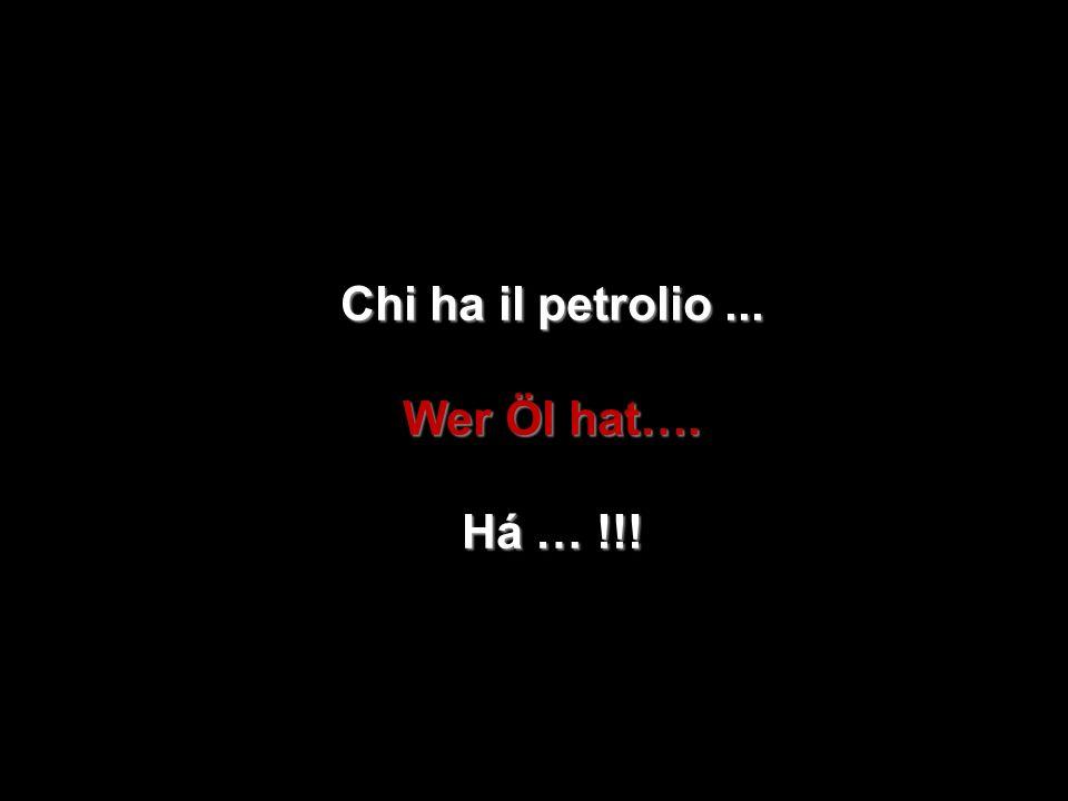 Chi ha il petrolio ... Wer Öl hat…. Há … !!!