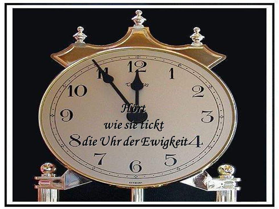 Hört wie sie tickt die Uhr der Ewigkeit