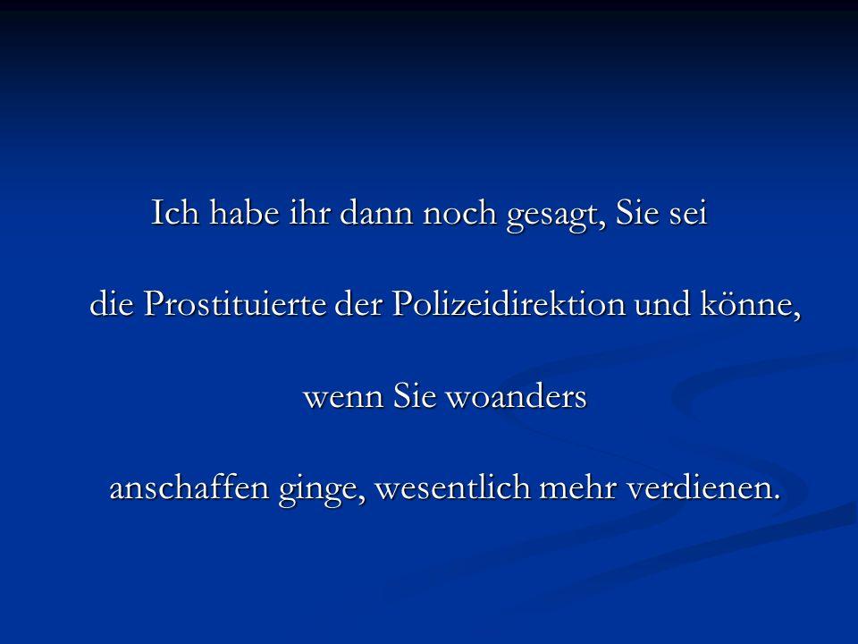 Ich habe ihr dann noch gesagt, Sie sei die Prostituierte der Polizeidirektion und könne, wenn Sie woanders anschaffen ginge, wesentlich mehr verdienen.