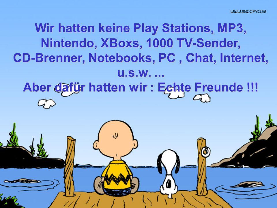 Wir hatten keine Play Stations, MP3, Nintendo, XBoxs, 1000 TV-Sender,