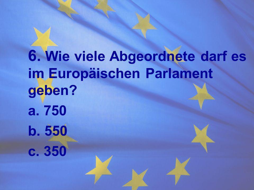 6. Wie viele Abgeordnete darf es im Europäischen Parlament geben